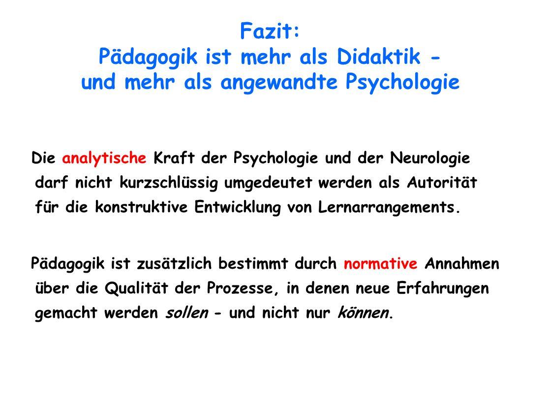 Fazit: Pädagogik ist mehr als Didaktik - und mehr als angewandte Psychologie Die analytische Kraft der Psychologie und der Neurologie darf nicht kurzs