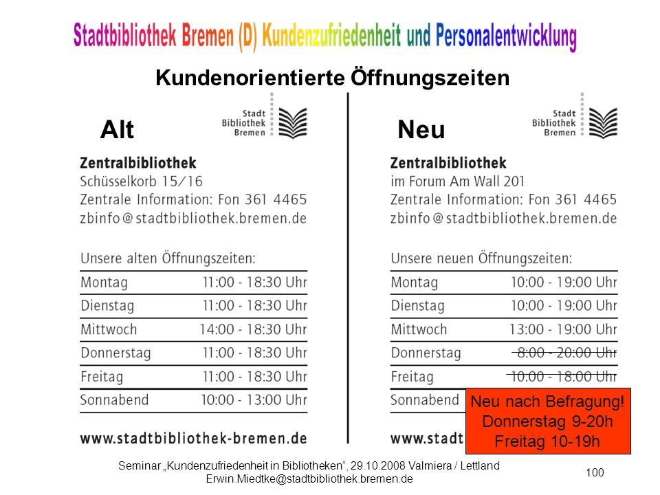 Seminar Kundenzufriedenheit in Bibliotheken, 29.10.2008 Valmiera / Lettland Erwin.Miedtke@stadtbibliothek.bremen.de 100 Kundenorientierte Öffnungszeiten AltNeu Neu nach Befragung.