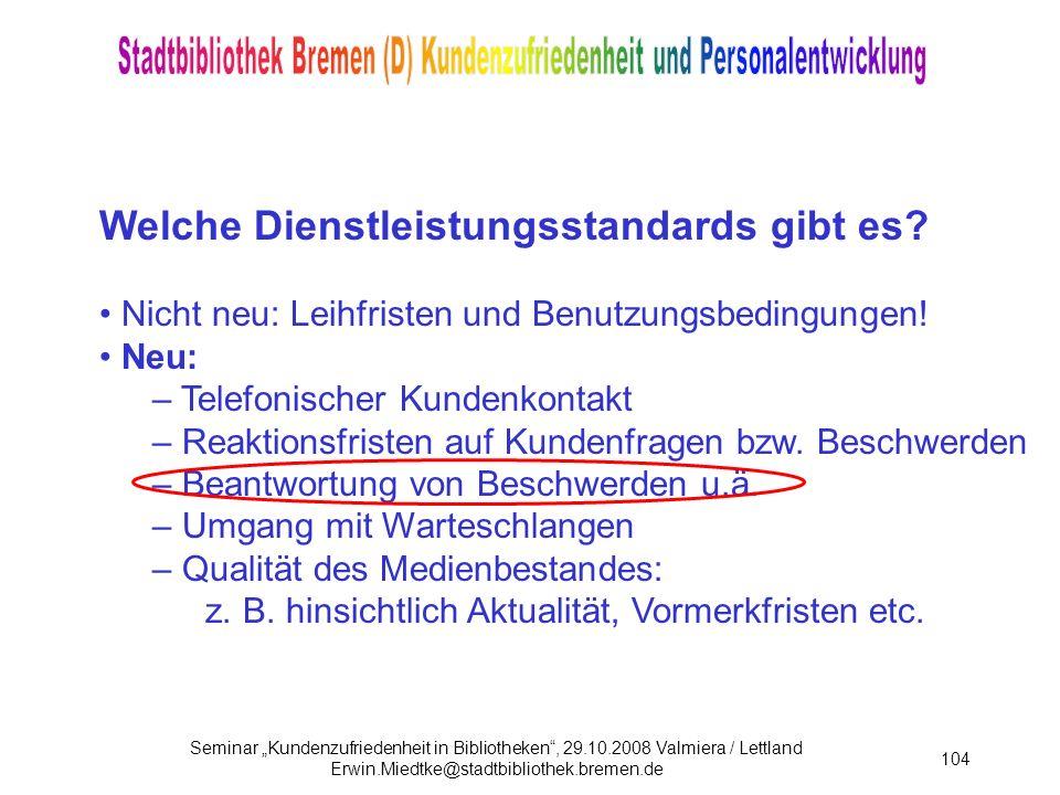 Seminar Kundenzufriedenheit in Bibliotheken, 29.10.2008 Valmiera / Lettland Erwin.Miedtke@stadtbibliothek.bremen.de 104 Welche Dienstleistungsstandards gibt es.