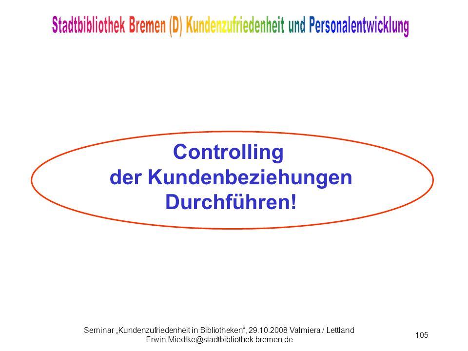 Seminar Kundenzufriedenheit in Bibliotheken, 29.10.2008 Valmiera / Lettland Erwin.Miedtke@stadtbibliothek.bremen.de 105 Controlling der Kundenbeziehungen Durchführen!