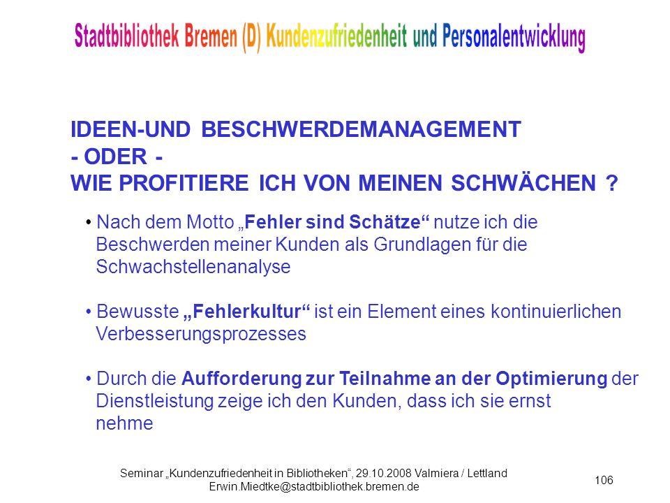 Seminar Kundenzufriedenheit in Bibliotheken, 29.10.2008 Valmiera / Lettland Erwin.Miedtke@stadtbibliothek.bremen.de 106 IDEEN-UND BESCHWERDEMANAGEMENT - ODER - WIE PROFITIERE ICH VON MEINEN SCHWÄCHEN .