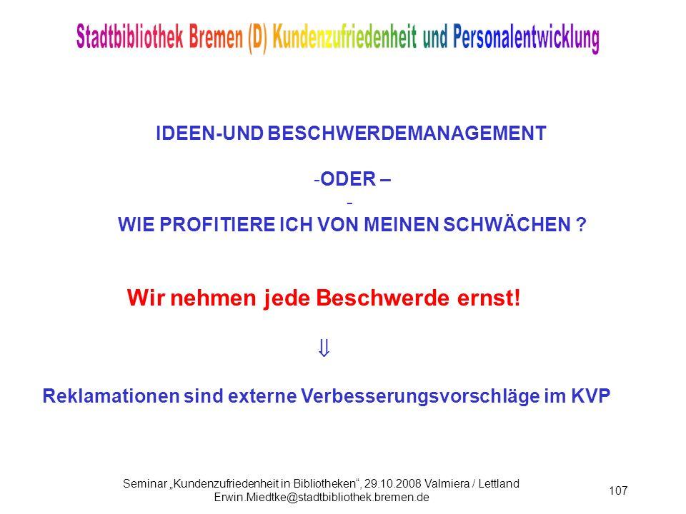 Seminar Kundenzufriedenheit in Bibliotheken, 29.10.2008 Valmiera / Lettland Erwin.Miedtke@stadtbibliothek.bremen.de 107 IDEEN-UND BESCHWERDEMANAGEMENT -ODER – - WIE PROFITIERE ICH VON MEINEN SCHWÄCHEN .