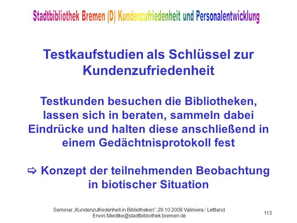 Seminar Kundenzufriedenheit in Bibliotheken, 29.10.2008 Valmiera / Lettland Erwin.Miedtke@stadtbibliothek.bremen.de 113 Testkaufstudien als Schlüssel zur Kundenzufriedenheit Testkunden besuchen die Bibliotheken, lassen sich in beraten, sammeln dabei Eindrücke und halten diese anschließend in einem Gedächtnisprotokoll fest Konzept der teilnehmenden Beobachtung in biotischer Situation