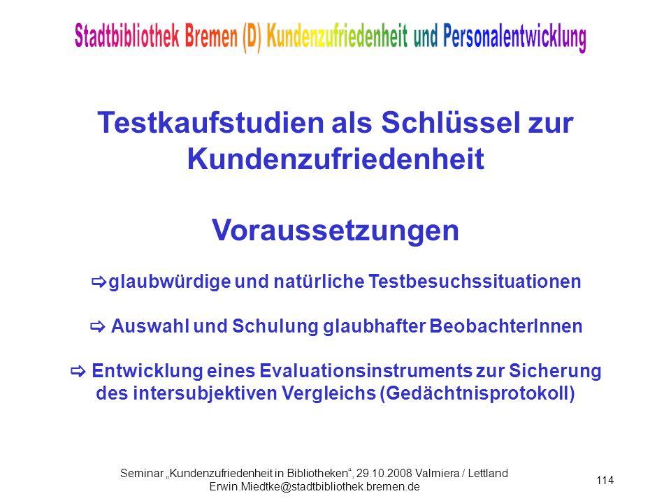 Seminar Kundenzufriedenheit in Bibliotheken, 29.10.2008 Valmiera / Lettland Erwin.Miedtke@stadtbibliothek.bremen.de 114 Testkaufstudien als Schlüssel zur Kundenzufriedenheit Voraussetzungen glaubwürdige und natürliche Testbesuchssituationen Auswahl und Schulung glaubhafter BeobachterInnen Entwicklung eines Evaluationsinstruments zur Sicherung des intersubjektiven Vergleichs (Gedächtnisprotokoll)