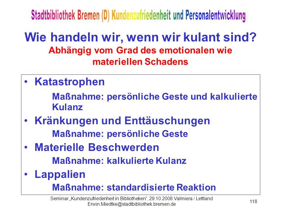 Seminar Kundenzufriedenheit in Bibliotheken, 29.10.2008 Valmiera / Lettland Erwin.Miedtke@stadtbibliothek.bremen.de 118 Wie handeln wir, wenn wir kulant sind.