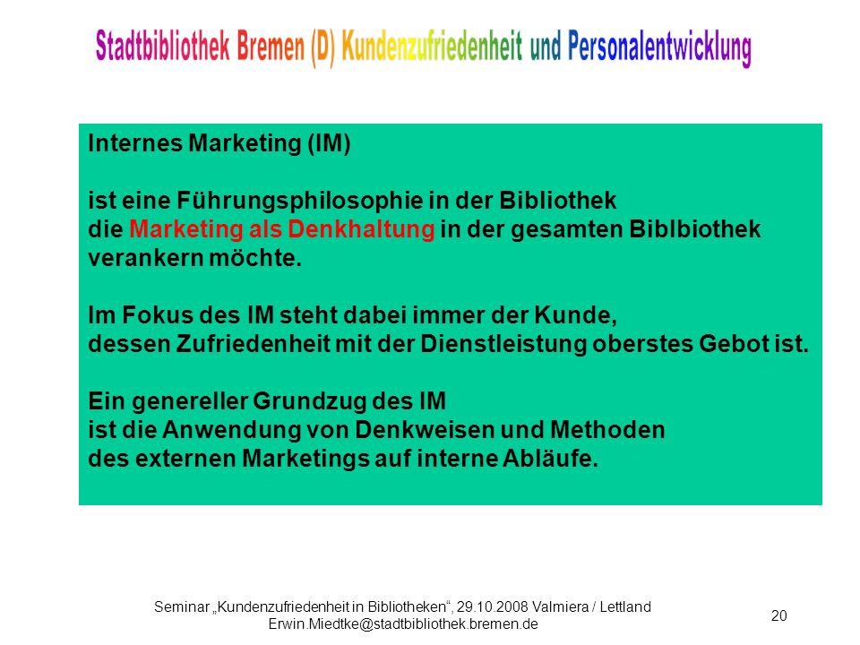 Seminar Kundenzufriedenheit in Bibliotheken, 29.10.2008 Valmiera / Lettland Erwin.Miedtke@stadtbibliothek.bremen.de 20 Internes Marketing (IM) ist eine Führungsphilosophie in der Bibliothek die Marketing als Denkhaltung in der gesamten Biblbiothek verankern möchte.