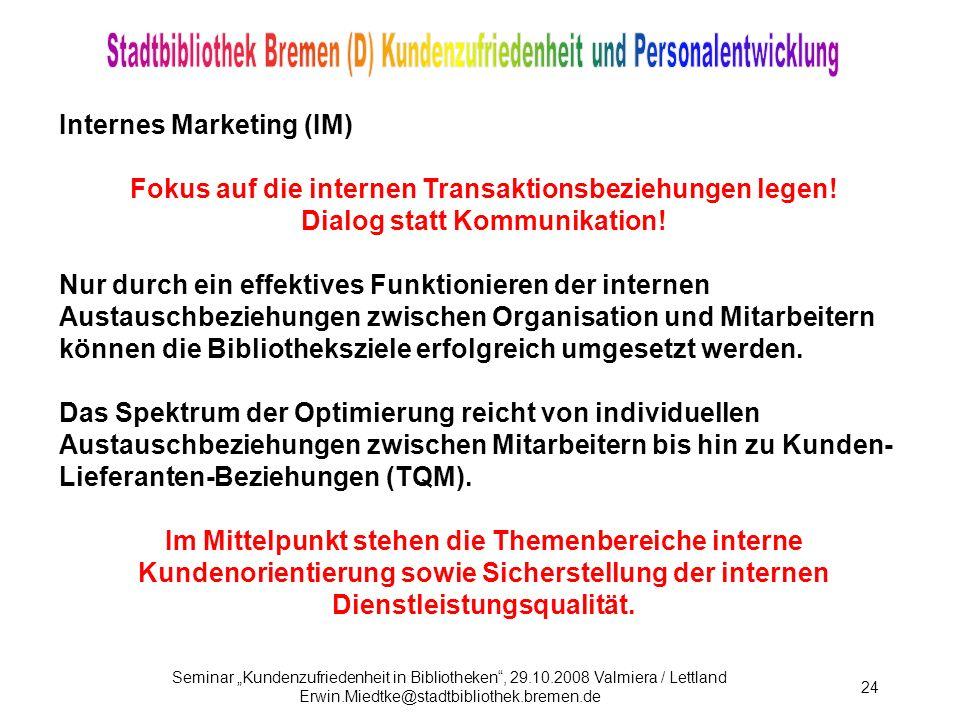 Seminar Kundenzufriedenheit in Bibliotheken, 29.10.2008 Valmiera / Lettland Erwin.Miedtke@stadtbibliothek.bremen.de 24 Internes Marketing (IM) Fokus auf die internen Transaktionsbeziehungen legen.