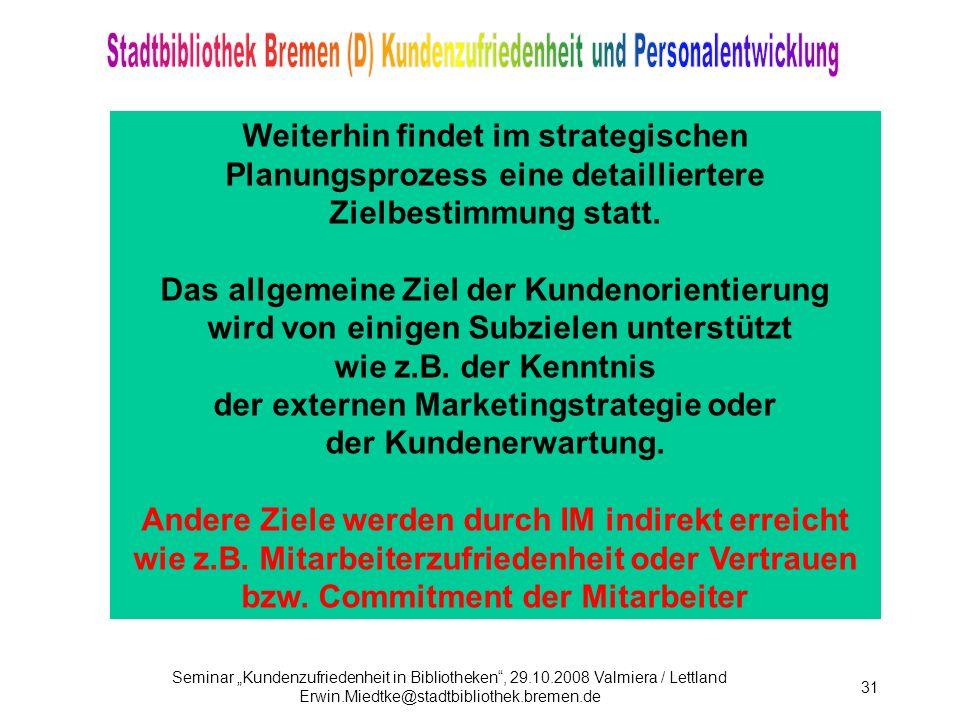 Seminar Kundenzufriedenheit in Bibliotheken, 29.10.2008 Valmiera / Lettland Erwin.Miedtke@stadtbibliothek.bremen.de 31 Weiterhin findet im strategischen Planungsprozess eine detailliertere Zielbestimmung statt.