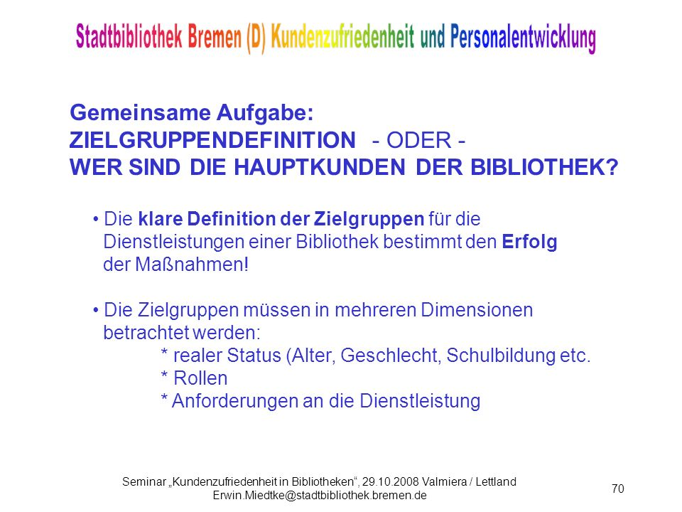 Seminar Kundenzufriedenheit in Bibliotheken, 29.10.2008 Valmiera / Lettland Erwin.Miedtke@stadtbibliothek.bremen.de 70 Gemeinsame Aufgabe: ZIELGRUPPENDEFINITION - ODER - WER SIND DIE HAUPTKUNDEN DER BIBLIOTHEK.