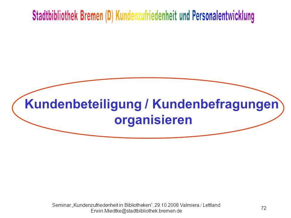 Seminar Kundenzufriedenheit in Bibliotheken, 29.10.2008 Valmiera / Lettland Erwin.Miedtke@stadtbibliothek.bremen.de 72 Kundenbeteiligung / Kundenbefragungen organisieren