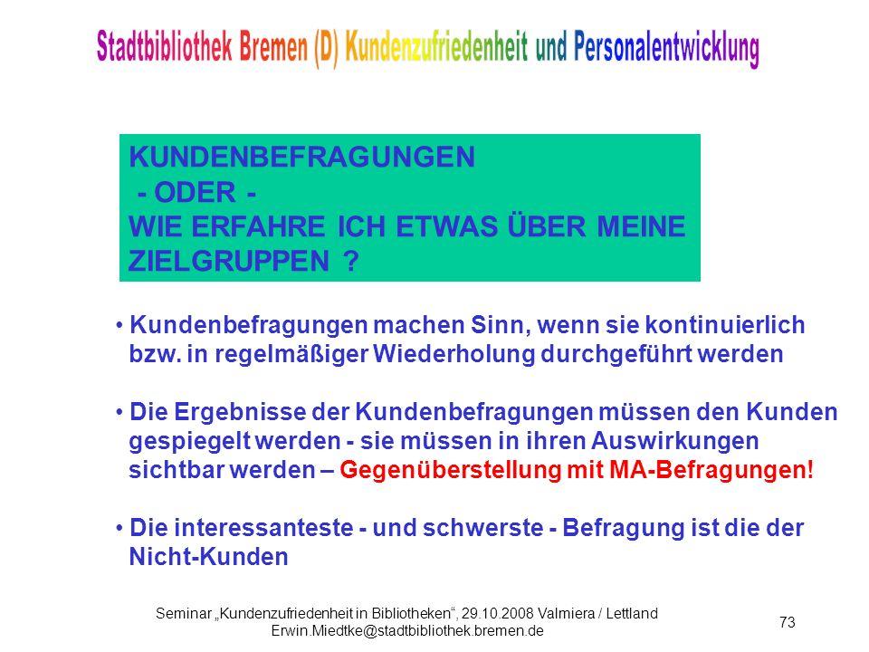 Seminar Kundenzufriedenheit in Bibliotheken, 29.10.2008 Valmiera / Lettland Erwin.Miedtke@stadtbibliothek.bremen.de 73 KUNDENBEFRAGUNGEN - ODER - WIE ERFAHRE ICH ETWAS ÜBER MEINE ZIELGRUPPEN .
