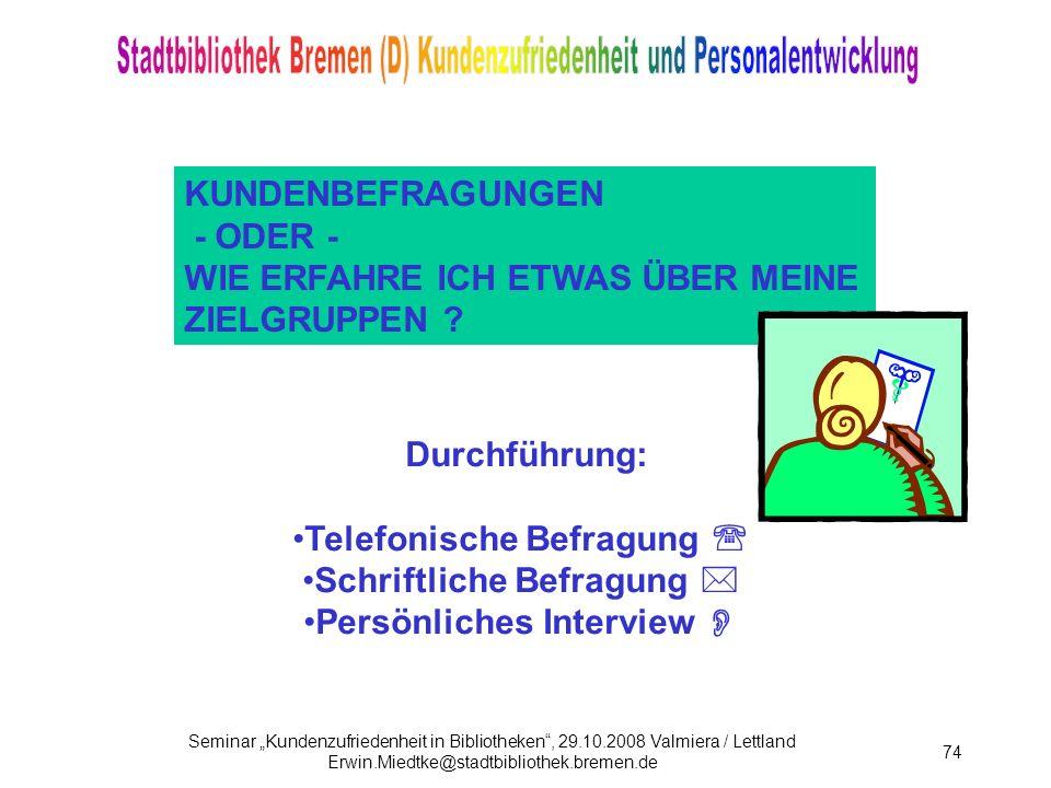 Seminar Kundenzufriedenheit in Bibliotheken, 29.10.2008 Valmiera / Lettland Erwin.Miedtke@stadtbibliothek.bremen.de 74 KUNDENBEFRAGUNGEN - ODER - WIE ERFAHRE ICH ETWAS ÜBER MEINE ZIELGRUPPEN .