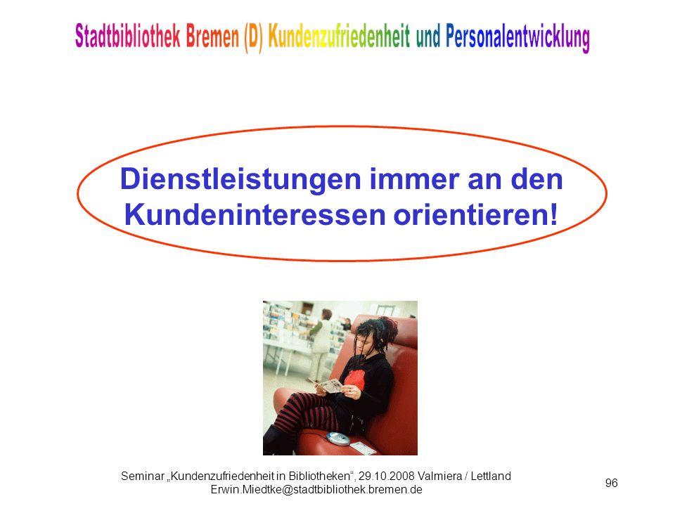 Seminar Kundenzufriedenheit in Bibliotheken, 29.10.2008 Valmiera / Lettland Erwin.Miedtke@stadtbibliothek.bremen.de 96 Dienstleistungen immer an den Kundeninteressen orientieren!