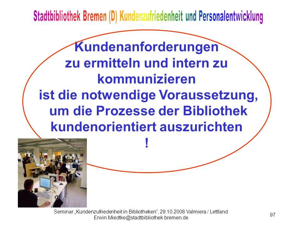 Seminar Kundenzufriedenheit in Bibliotheken, 29.10.2008 Valmiera / Lettland Erwin.Miedtke@stadtbibliothek.bremen.de 97 Kundenanforderungen zu ermitteln und intern zu kommunizieren ist die notwendige Voraussetzung, um die Prozesse der Bibliothek kundenorientiert auszurichten !