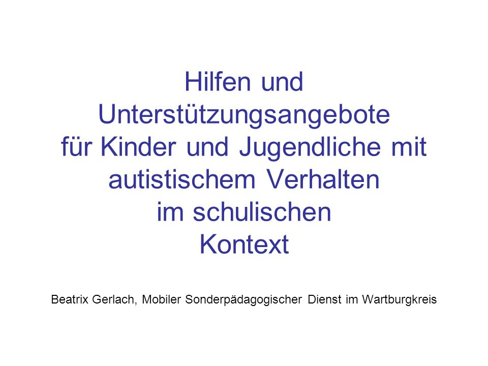 Hilfen und Unterstützungsangebote für Kinder und Jugendliche mit autistischem Verhalten im schulischen Kontext Beatrix Gerlach, Mobiler Sonderpädagogi