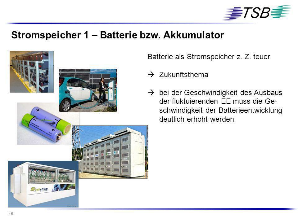 16 Stromspeicher 1 – Batterie bzw. Akkumulator Batterie als Stromspeicher z. Z. teuer Zukunftsthema bei der Geschwindigkeit des Ausbaus der fluktuiere