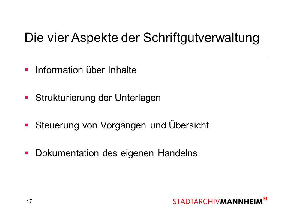17 Die vier Aspekte der Schriftgutverwaltung Information über Inhalte Strukturierung der Unterlagen Steuerung von Vorgängen und Übersicht Dokumentatio