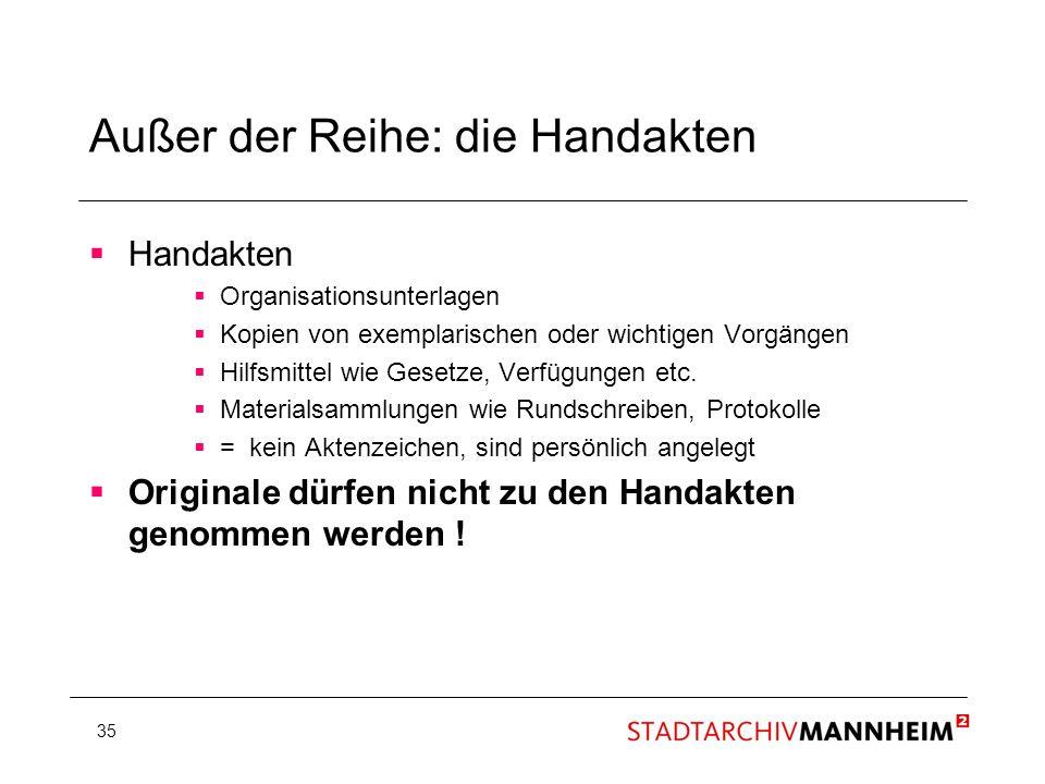 35 Außer der Reihe: die Handakten Handakten Organisationsunterlagen Kopien von exemplarischen oder wichtigen Vorgängen Hilfsmittel wie Gesetze, Verfüg