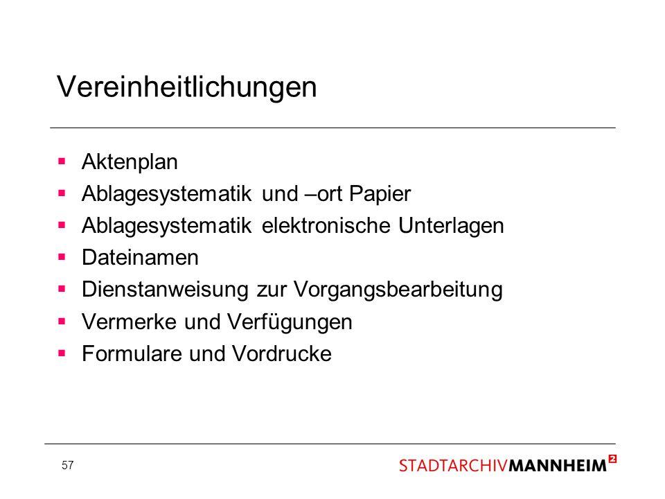 57 Vereinheitlichungen Aktenplan Ablagesystematik und –ort Papier Ablagesystematik elektronische Unterlagen Dateinamen Dienstanweisung zur Vorgangsbea