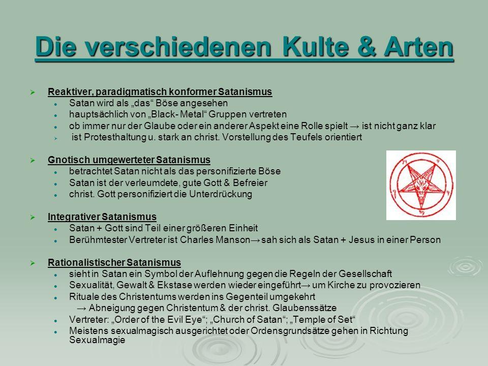 Die verschiedenen Kulte & Arten Reaktiver, paradigmatisch konformer Satanismus Satan wird als das Böse angesehen hauptsächlich von Black- Metal Gruppe