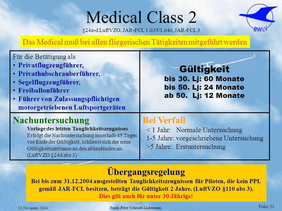 Folie 31 11.Novembr.2004 Frank-Peter Schmidt-Lademann Medical Class 2 §24a-d LuftVZO, JAR-FCL 1.035/1.040, JAR-FCL 3 Übergangsregelung Bei bis zum 31.