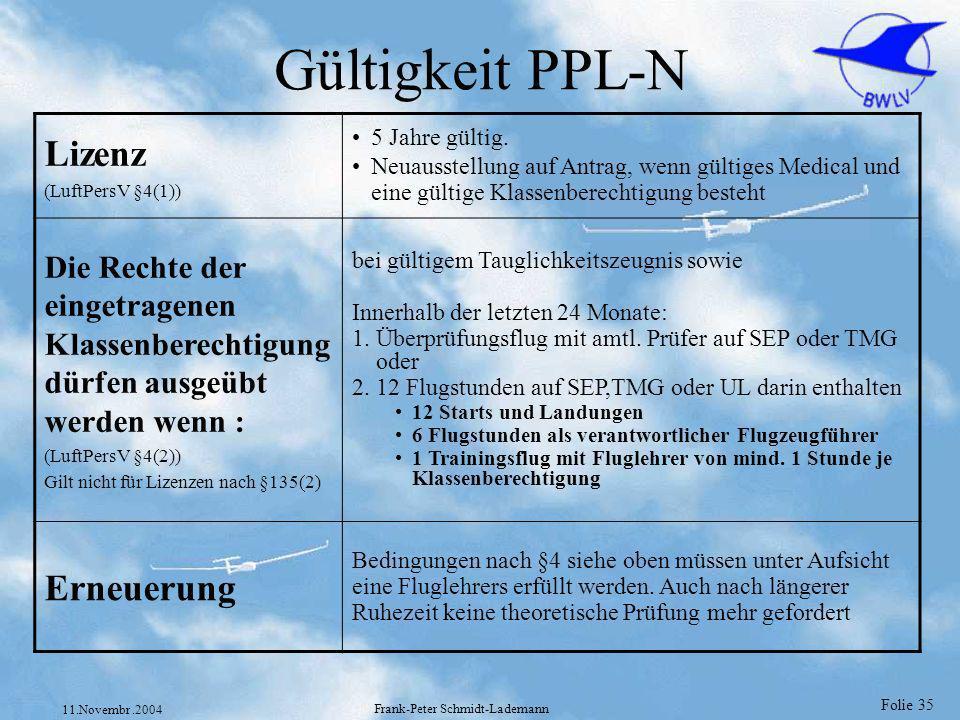 Folie 35 11.Novembr.2004 Frank-Peter Schmidt-Lademann Gültigkeit PPL-N Lizenz (LuftPersV §4(1)) 5 Jahre gültig. Neuausstellung auf Antrag, wenn gültig