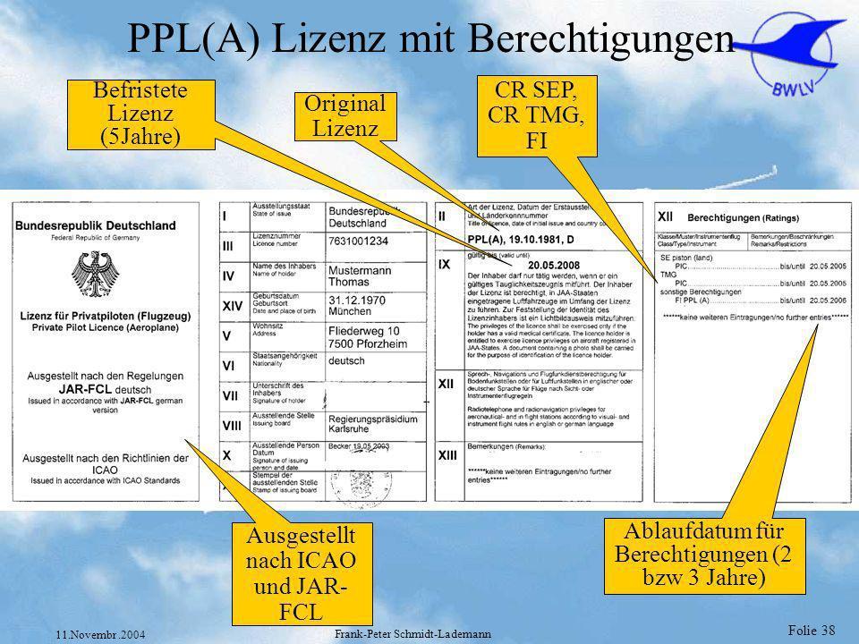 Folie 38 11.Novembr.2004 Frank-Peter Schmidt-Lademann PPL(A) Lizenz mit Berechtigungen Befristete Lizenz (5Jahre) Original Lizenz CR SEP, CR TMG, FI A
