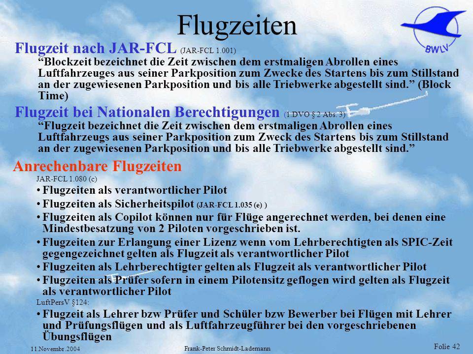 Folie 42 11.Novembr.2004 Frank-Peter Schmidt-Lademann Flugzeiten Anrechenbare Flugzeiten JAR-FCL 1.080 (c) Flugzeiten als verantwortlicher Pilot Flugz