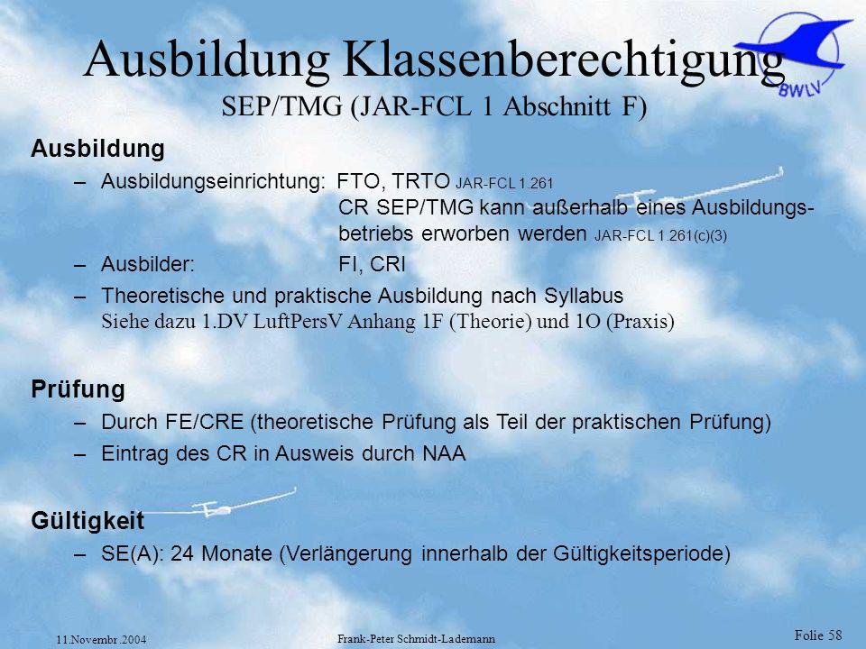 Folie 58 11.Novembr.2004 Frank-Peter Schmidt-Lademann Ausbildung Klassenberechtigung SEP/TMG (JAR-FCL 1 Abschnitt F) Ausbildung –Ausbildungseinrichtun
