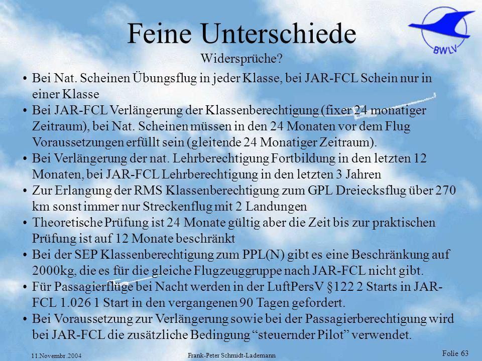 Folie 63 11.Novembr.2004 Frank-Peter Schmidt-Lademann Feine Unterschiede Widersprüche? Bei Nat. Scheinen Übungsflug in jeder Klasse, bei JAR-FCL Schei