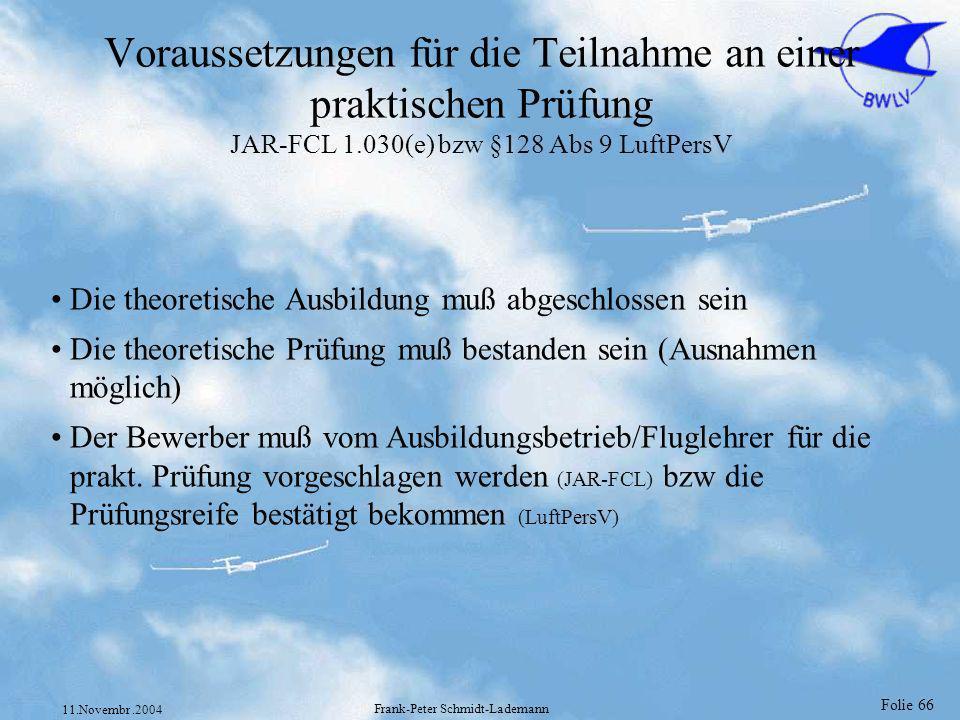 Folie 66 11.Novembr.2004 Frank-Peter Schmidt-Lademann Voraussetzungen für die Teilnahme an einer praktischen Prüfung JAR-FCL 1.030(e) bzw §128 Abs 9 L