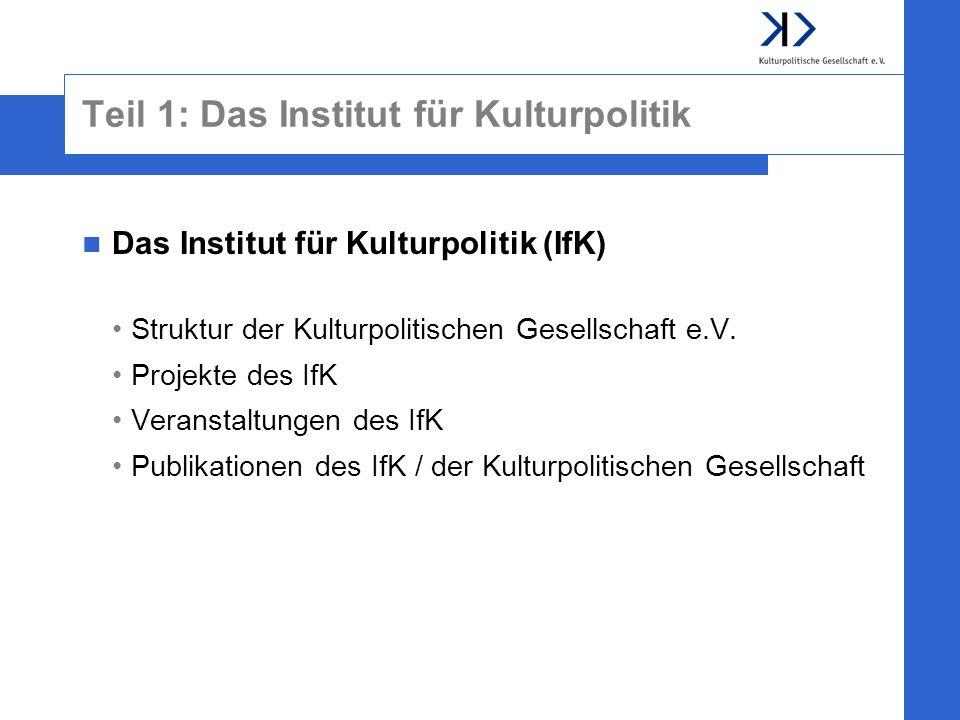 Teil 1: Das Institut für Kulturpolitik Das Institut für Kulturpolitik (IfK) Struktur der Kulturpolitischen Gesellschaft e.V. Projekte des IfK Veransta