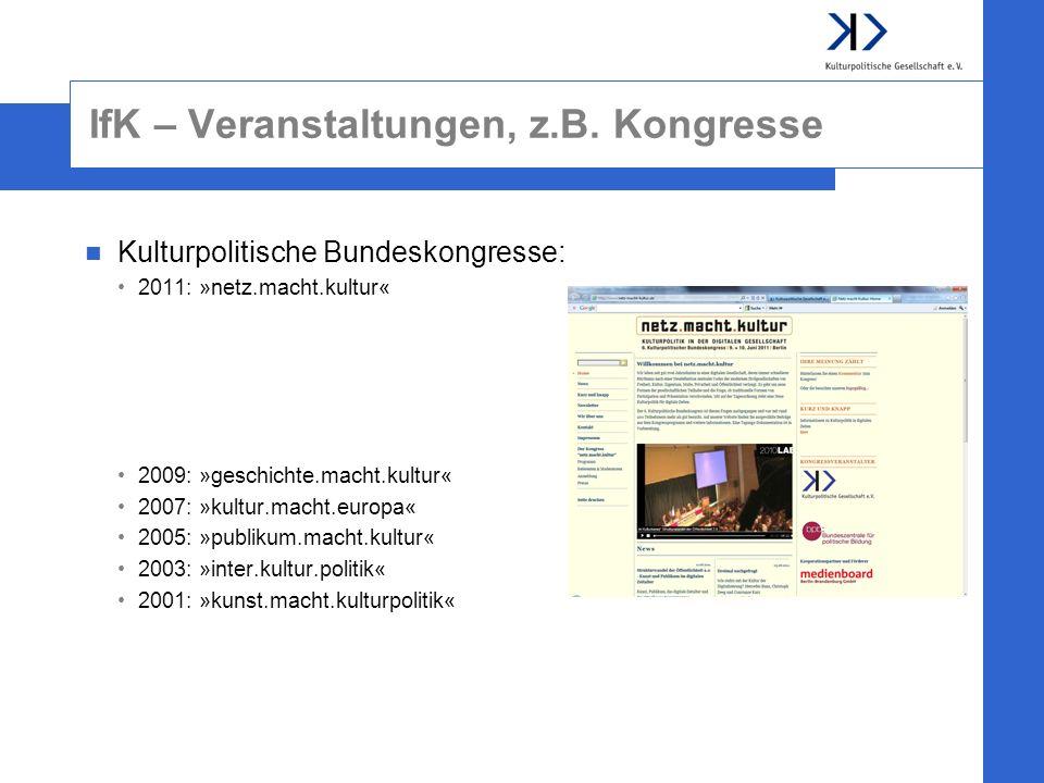 IfK – Veranstaltungen, z.B. Kongresse Kulturpolitische Bundeskongresse: 2011: »netz.macht.kultur« 2009: »geschichte.macht.kultur« 2007: »kultur.macht.
