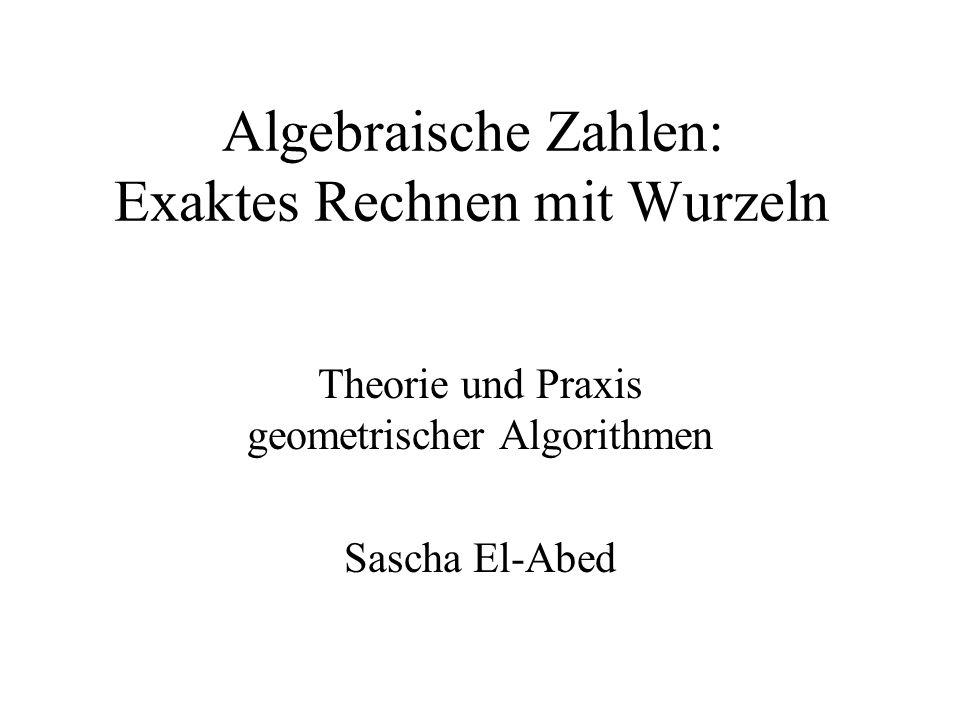 Algebraische Zahlen: Exaktes Rechnen mit Wurzeln Theorie und Praxis geometrischer Algorithmen Sascha El-Abed