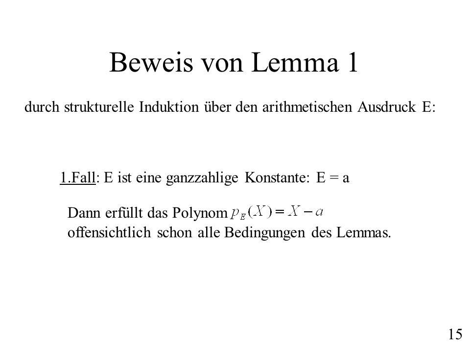 Beweis von Lemma 1 durch strukturelle Induktion über den arithmetischen Ausdruck E: 1.Fall: E ist eine ganzzahlige Konstante: E = a Dann erfüllt das P