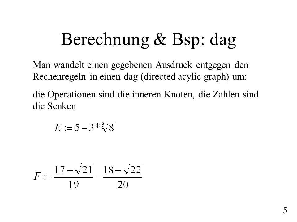 Berechnung & Bsp: dag Man wandelt einen gegebenen Ausdruck entgegen den Rechenregeln in einen dag (directed acylic graph) um: die Operationen sind die