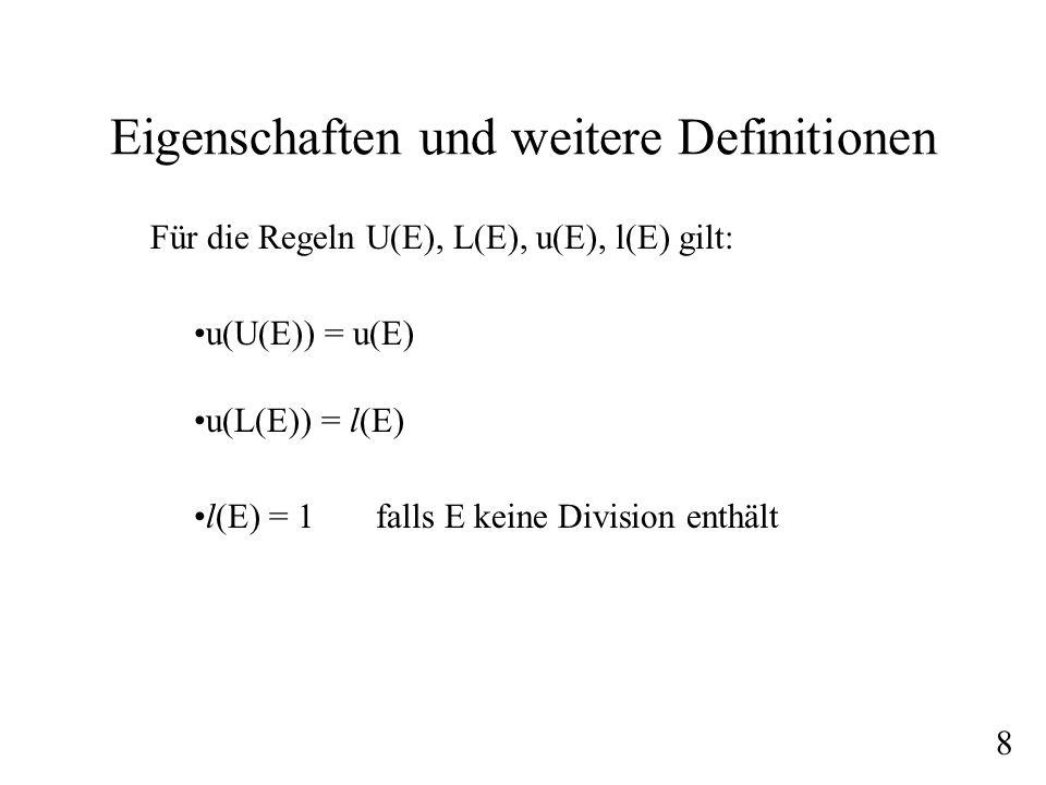 Eigenschaften und weitere Definitionen Für die Regeln U(E), L(E), u(E), l(E) gilt: u(U(E)) = u(E) u(L(E)) = l(E) l(E) = 1 falls E keine Division enthä
