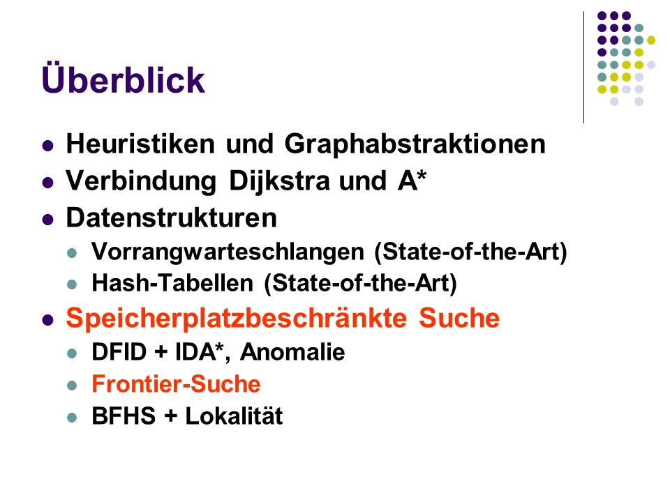 Überblick Heuristiken und Graphabstraktionen Verbindung Dijkstra und A* Datenstrukturen Vorrangwarteschlangen (State-of-the-Art) Hash-Tabellen (State-of-the-Art) Speicherplatzbeschränkte Suche DFID + IDA*, Anomalie Frontier-Suche BFHS + Lokalität