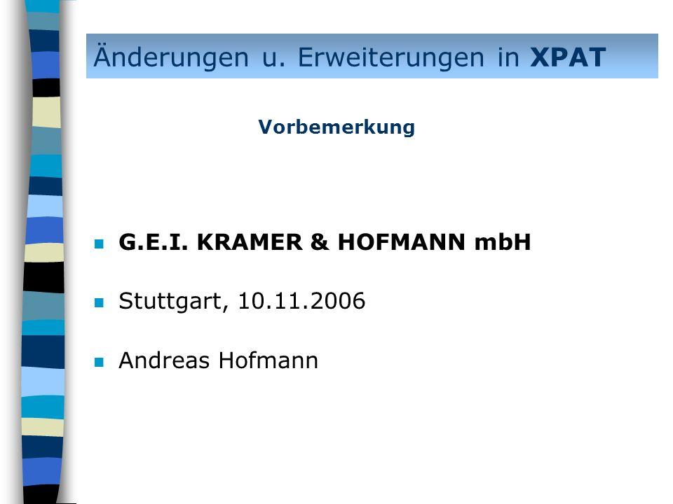 Änderungen u. Erweiterungen in XPAT n G.E.I. KRAMER & HOFMANN mbH n Stuttgart, 10.11.2006 n Andreas Hofmann Vorbemerkung