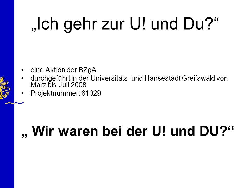 Ich gehr zur U! und Du? eine Aktion der BZgA durchgeführt in der Universitäts- und Hansestadt Greifswald von März bis Juli 2008 Projektnummer: 81029 W