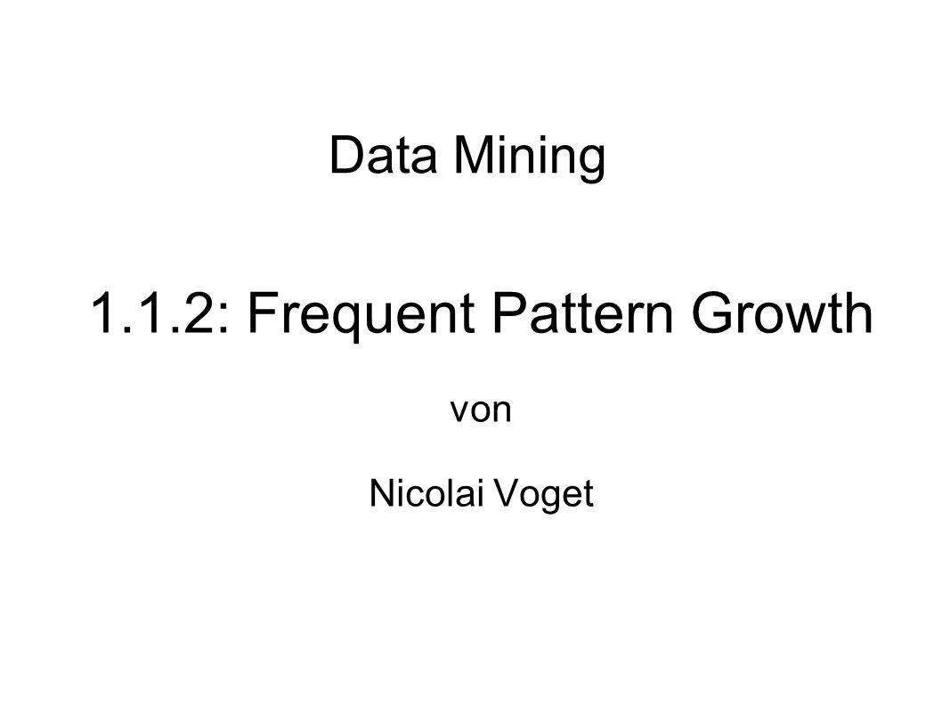Nicolai Voget1.1.2 Frequent Pattern Growth Seite 1 Probleme des Apriori Ideen zur Behebung der Probleme FP-Tree: Die kompakte Datenstruktur FP-Growth: Der effiziente Algorithmus zum Durchlauf von FP-Tree Inhalt