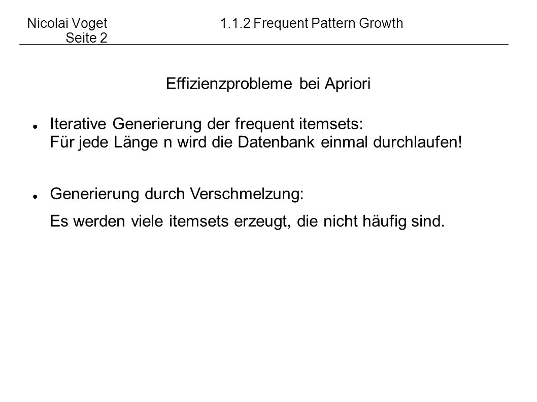 Nicolai Voget1.1.2 Frequent Pattern Growth Seite 2 Effizienzprobleme bei Apriori Iterative Generierung der frequent itemsets: Für jede Länge n wird di