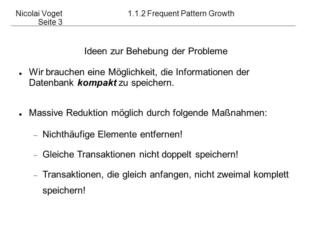 Nicolai Voget1.1.2 Frequent Pattern Growth Seite 3 Ideen zur Behebung der Probleme Wir brauchen eine Möglichkeit, die Informationen der Datenbank komp