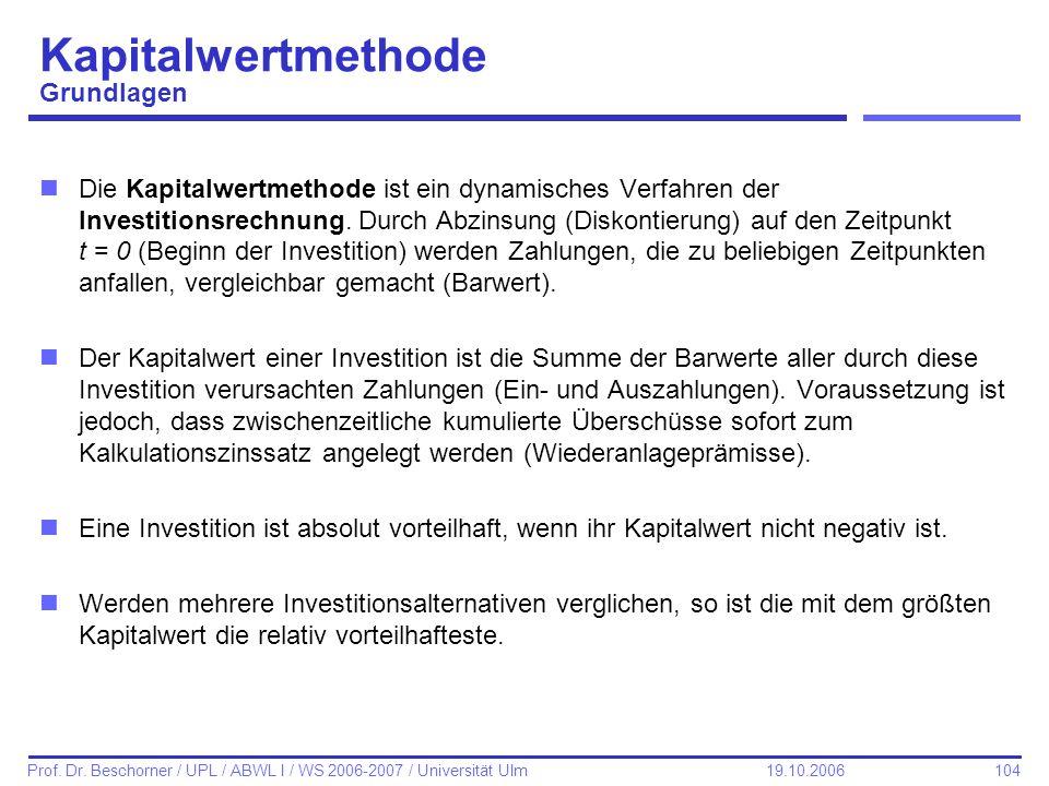 104 Prof. Dr. Beschorner / UPL / ABWL I / WS 2006-2007 / Universität Ulm 19.10.2006 Kapitalwertmethode Grundlagen nDie Kapitalwertmethode ist ein dyna