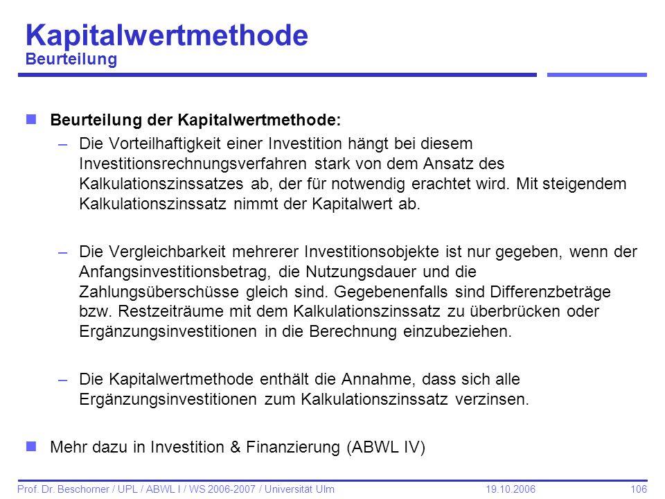 106 Prof. Dr. Beschorner / UPL / ABWL I / WS 2006-2007 / Universität Ulm 19.10.2006 Kapitalwertmethode Beurteilung nBeurteilung der Kapitalwertmethode