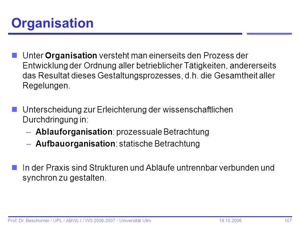 107 Prof. Dr. Beschorner / UPL / ABWL I / WS 2006-2007 / Universität Ulm 19.10.2006 Organisation nUnter Organisation versteht man einerseits den Proze