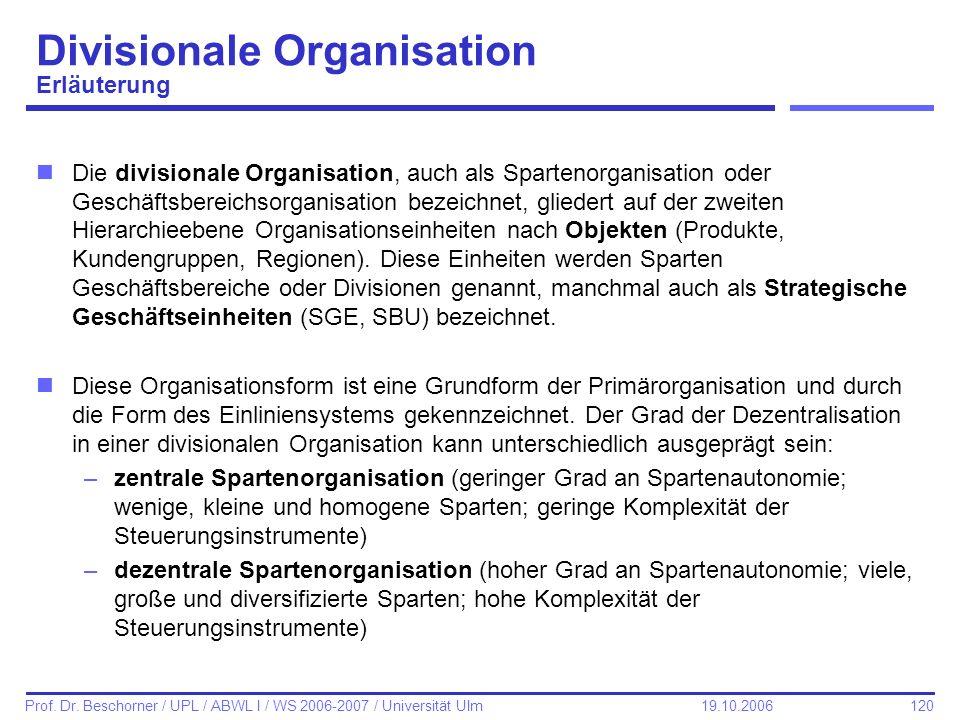 120 Prof. Dr. Beschorner / UPL / ABWL I / WS 2006-2007 / Universität Ulm 19.10.2006 Divisionale Organisation Erläuterung nDie divisionale Organisation