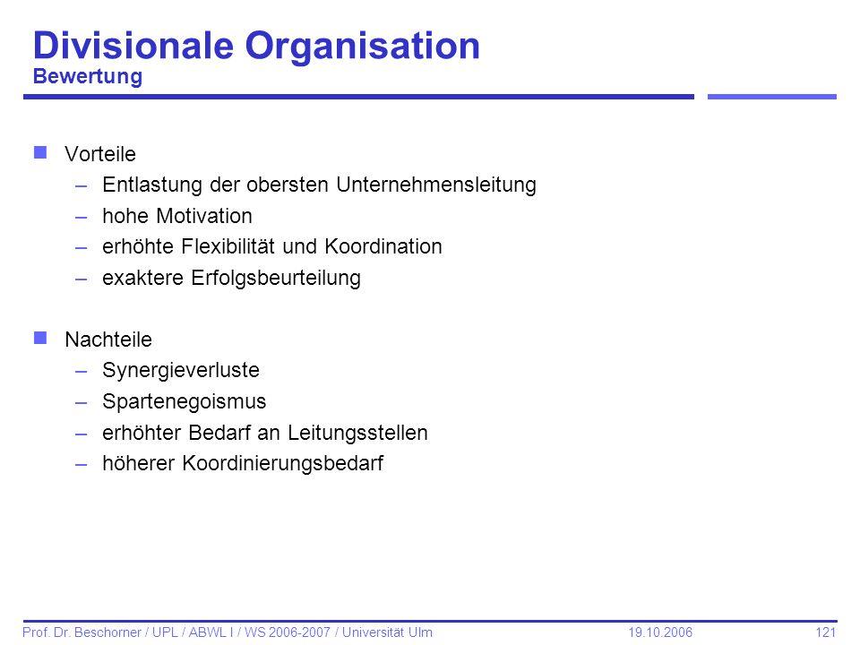 121 Prof. Dr. Beschorner / UPL / ABWL I / WS 2006-2007 / Universität Ulm 19.10.2006 Divisionale Organisation Bewertung nVorteile –Entlastung der obers