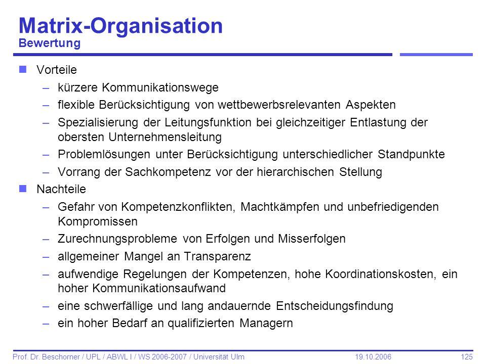 125 Prof. Dr. Beschorner / UPL / ABWL I / WS 2006-2007 / Universität Ulm 19.10.2006 Matrix-Organisation Bewertung nVorteile –kürzere Kommunikationsweg