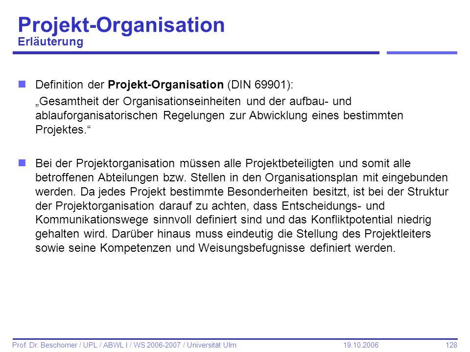 128 Prof. Dr. Beschorner / UPL / ABWL I / WS 2006-2007 / Universität Ulm 19.10.2006 Projekt-Organisation Erläuterung nDefinition der Projekt-Organisat